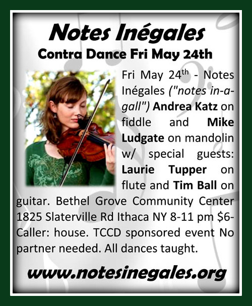 Notes Inégales [notes in-a-gall] for the Ithaca Contra Dance on Fri May 24th - Notes Inégales is Andrea Katz on fiddle and Mike Ludgate on mandolin. For this dance featuring special guests: Laurie Tupper on flute and Tim Ball on guitar. Bethel Grove Community Center 1825 Slaterville Rd Ithaca NY 8-11 pm $6- Caller: house. TCCD sponsored event www.notesinegales.org
